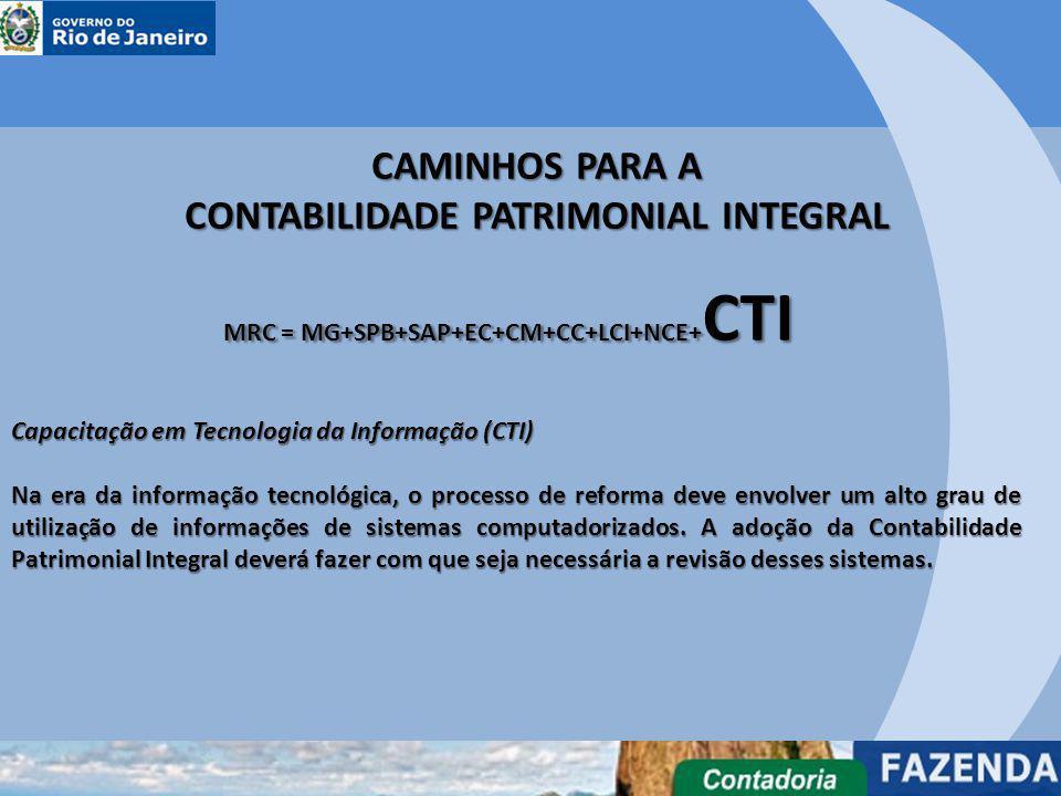 CAMINHOS PARA A CONTABILIDADE PATRIMONIAL INTEGRAL MRC = MG+SPB+SAP+EC+CM+CC+LCI+NCE+ CTI Capacitação em Tecnologia da Informação (CTI) Na era da info