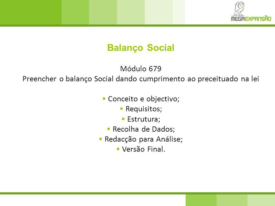 Balanço Social Módulo 679 Preencher o balanço Social dando cumprimento ao preceituado na lei Conceito e objectivo; Requisitos; Estrutura; Recolha de Dados; Redacção para Análise; Versão Final.