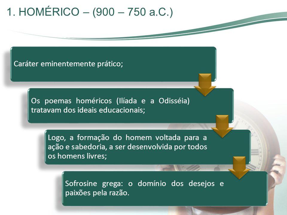 1. HOMÉRICO – (900 – 750 a.C.) Caráter eminentemente prático; Os poemas homéricos (Ilíada e a Odisséia) tratavam dos ideais educacionais; Logo, a form