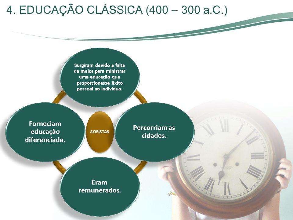 4. EDUCAÇÃO CLÁSSICA (400 – 300 a.C.) SOFISTAS Surgiram devido a falta de meios para ministrar uma educação que proporcionasse êxito pessoal ao indiví