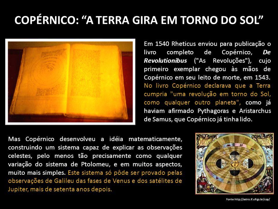 COPÉRNICO: A TERRA GIRA EM TORNO DO SOL Em 1540 Rheticus enviou para publicação o livro completo de Copérnico, De Revolutionibus (