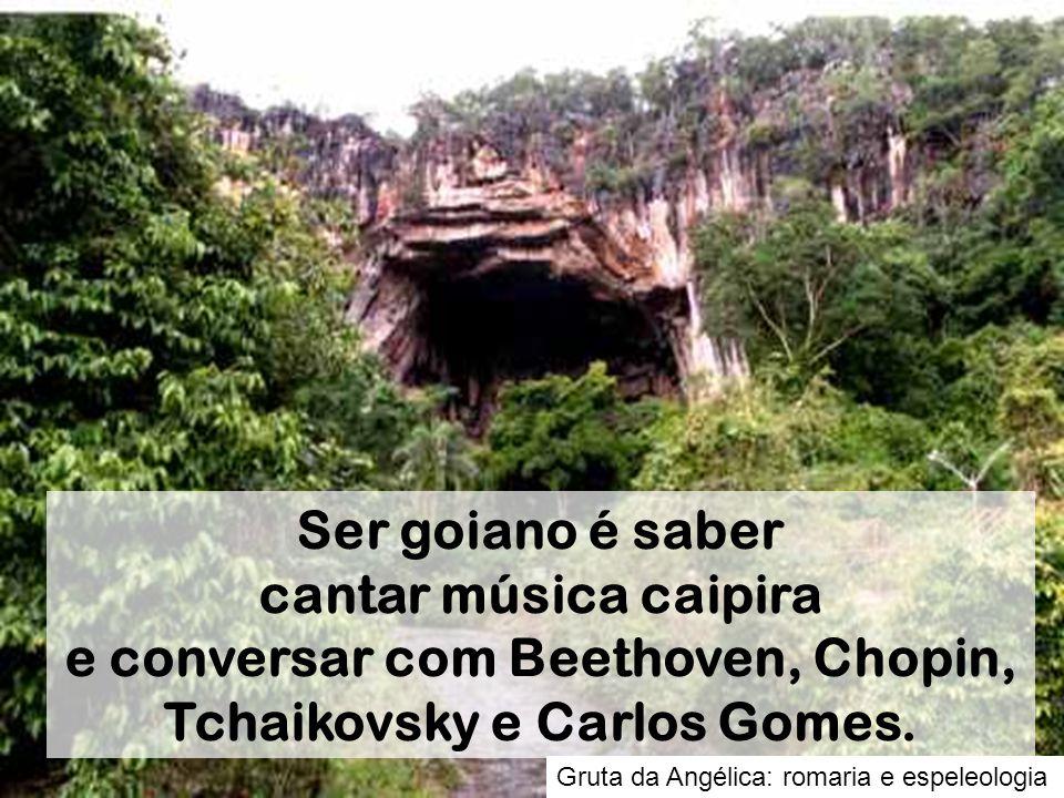 Gruta da Angélica: romaria e espeleologia Ser goiano é saber cantar música caipira e conversar com Beethoven, Chopin, Tchaikovsky e Carlos Gomes.