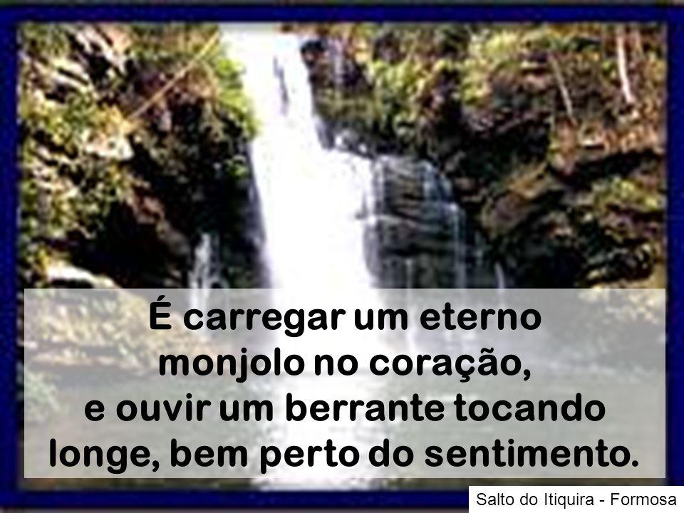 Salto do Itiquira - Formosa É carregar um eterno monjolo no coração, e ouvir um berrante tocando longe, bem perto do sentimento.