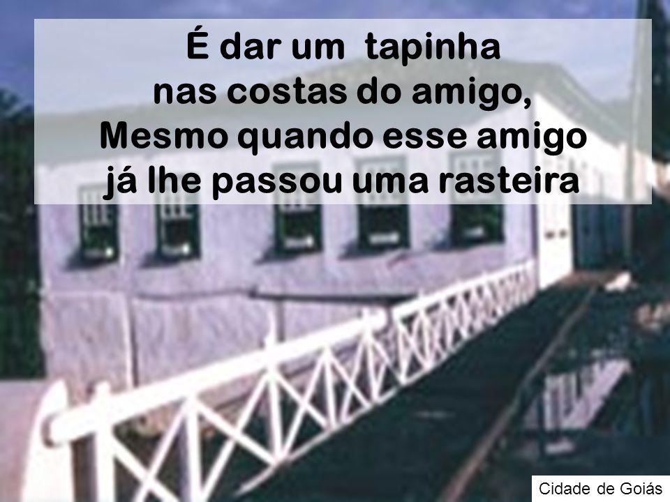 Cidade de Goiás É dar um tapinha nas costas do amigo, Mesmo quando esse amigo já lhe passou uma rasteira