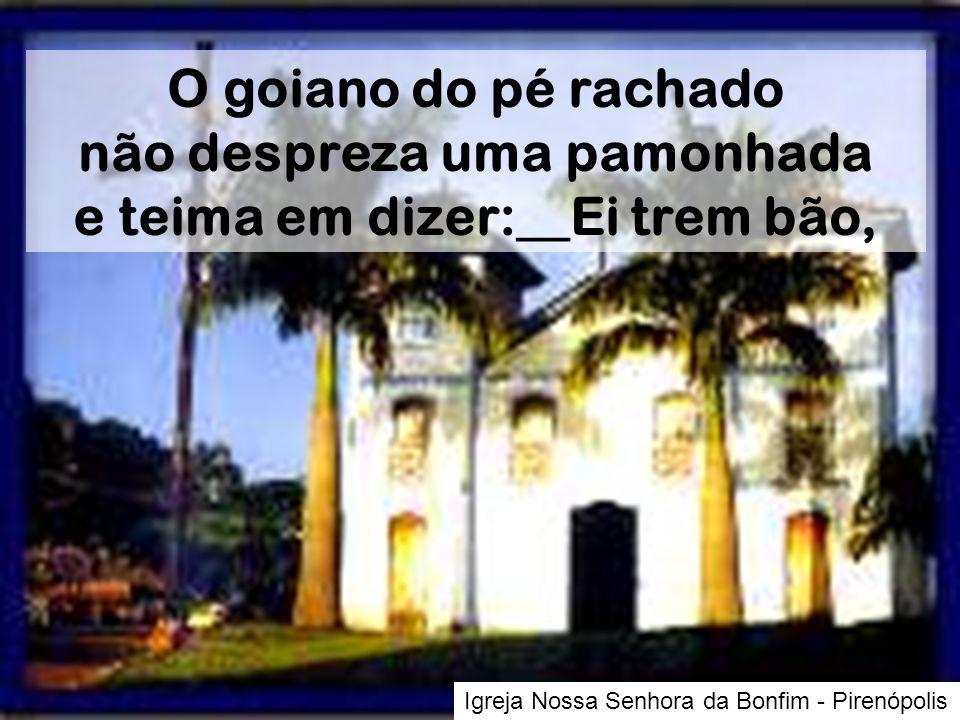 Igreja Nossa Senhora da Bonfim - Pirenópolis O goiano do pé rachado não despreza uma pamonhada e teima em dizer:__Ei trem bão,