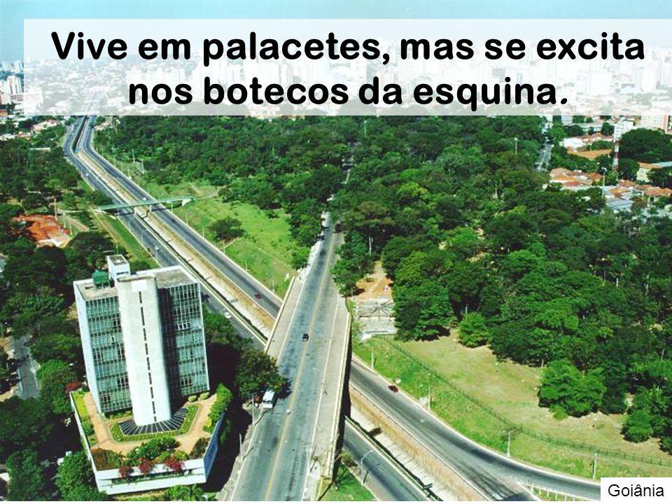 Goiânia Vive em palacetes, mas se excita nos botecos da esquina.