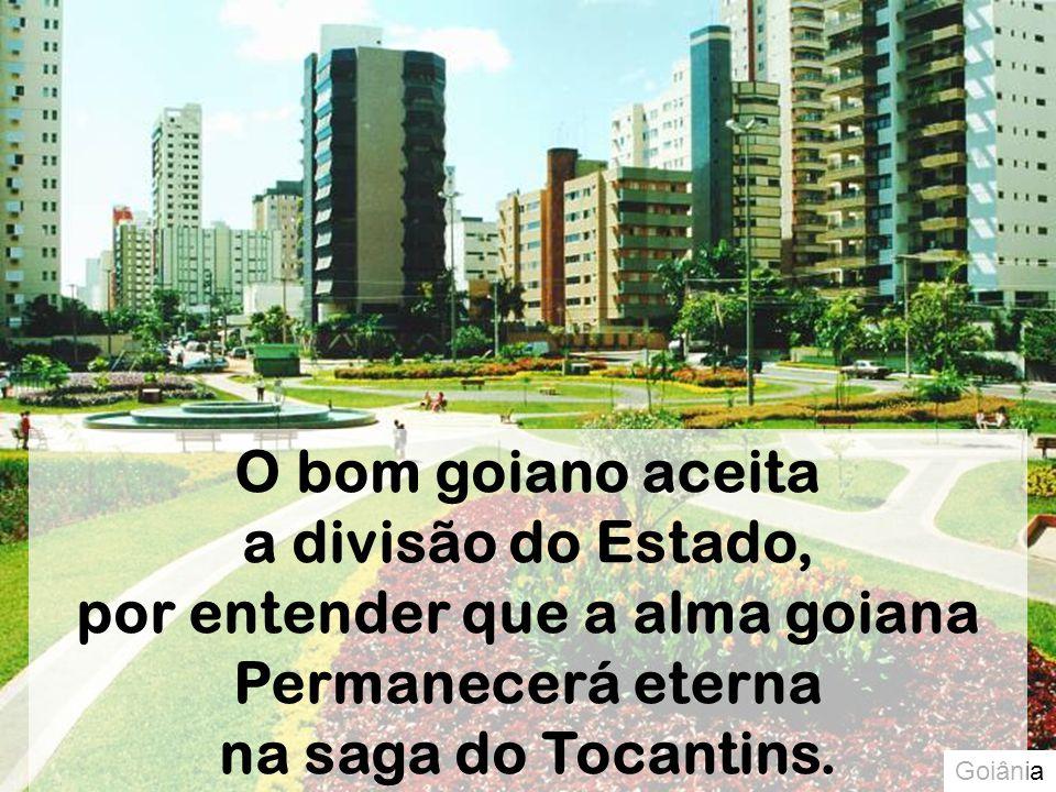 Goiânia O bom goiano aceita a divisão do Estado, por entender que a alma goiana Permanecerá eterna na saga do Tocantins.