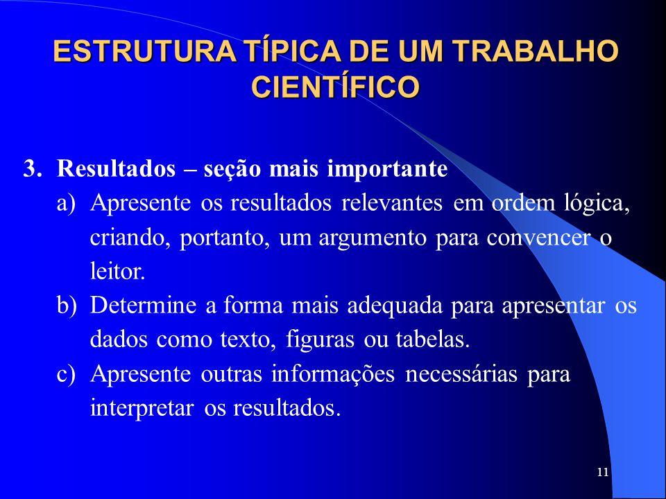 11 ESTRUTURA TÍPICA DE UM TRABALHO CIENTÍFICO 3.Resultados – seção mais importante a)Apresente os resultados relevantes em ordem lógica, criando, portanto, um argumento para convencer o leitor.