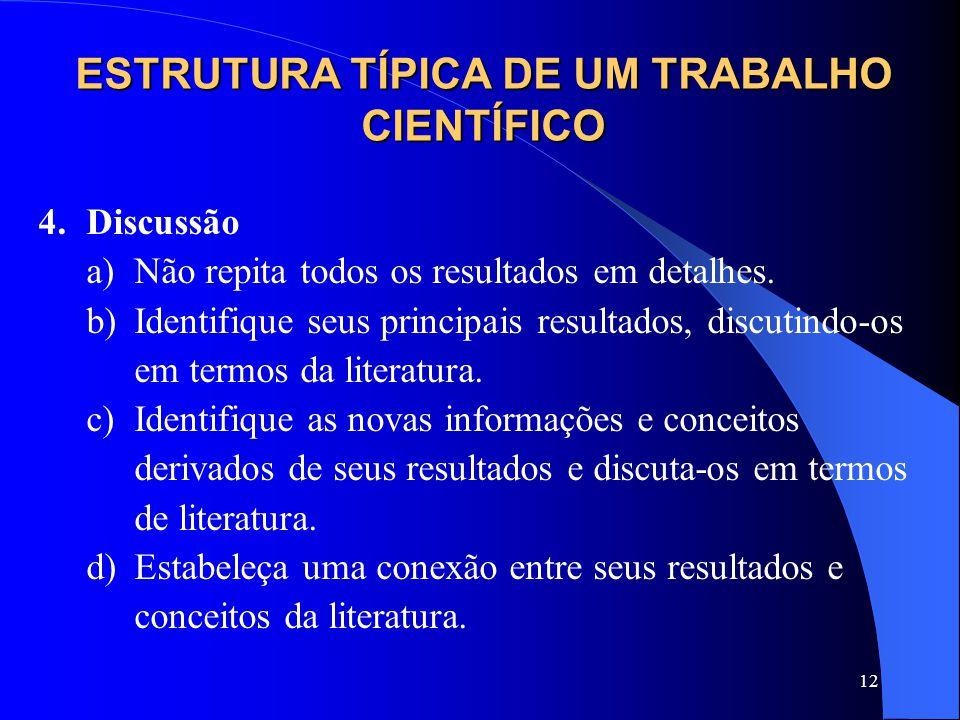 12 ESTRUTURA TÍPICA DE UM TRABALHO CIENTÍFICO 4.Discussão a)Não repita todos os resultados em detalhes. b)Identifique seus principais resultados, disc