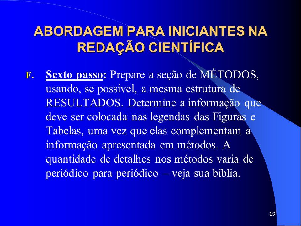 19 ABORDAGEM PARA INICIANTES NA REDAÇÃO CIENTÍFICA : F. Sexto passo: Prepare a seção de MÉTODOS, usando, se possível, a mesma estrutura de RESULTADOS.