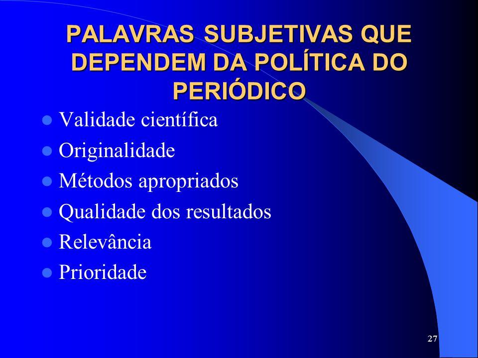 27 PALAVRAS SUBJETIVAS QUE DEPENDEM DA POLÍTICA DO PERIÓDICO Validade científica Originalidade Métodos apropriados Qualidade dos resultados Relevância Prioridade