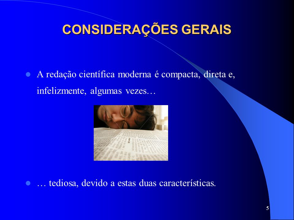 5 CONSIDERAÇÕES GERAIS A redação científica moderna é compacta, direta e, infelizmente, algumas vezes… … tediosa, devido a estas duas características.
