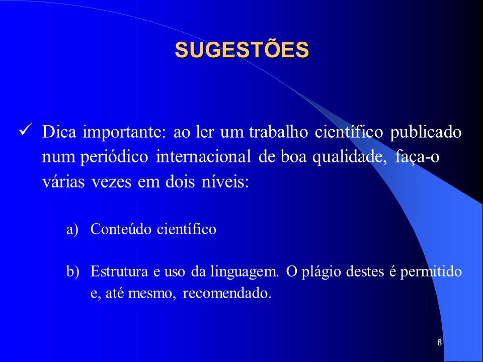 8 SUGESTÕES Dica importante: ao ler um trabalho científico publicado num periódico internacional de boa qualidade, faça-o várias vezes em dois níveis: a)Conteúdo científico b)Estrutura e uso da linguagem.