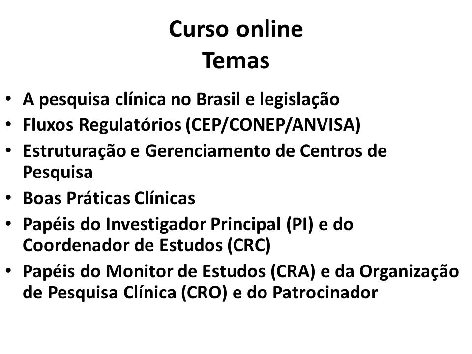 Curso online Temas A pesquisa clínica no Brasil e legislação Fluxos Regulatórios (CEP/CONEP/ANVISA) Estruturação e Gerenciamento de Centros de Pesquisa Boas Práticas Clínicas Papéis do Investigador Principal (PI) e do Coordenador de Estudos (CRC) Papéis do Monitor de Estudos (CRA) e da Organização de Pesquisa Clínica (CRO) e do Patrocinador