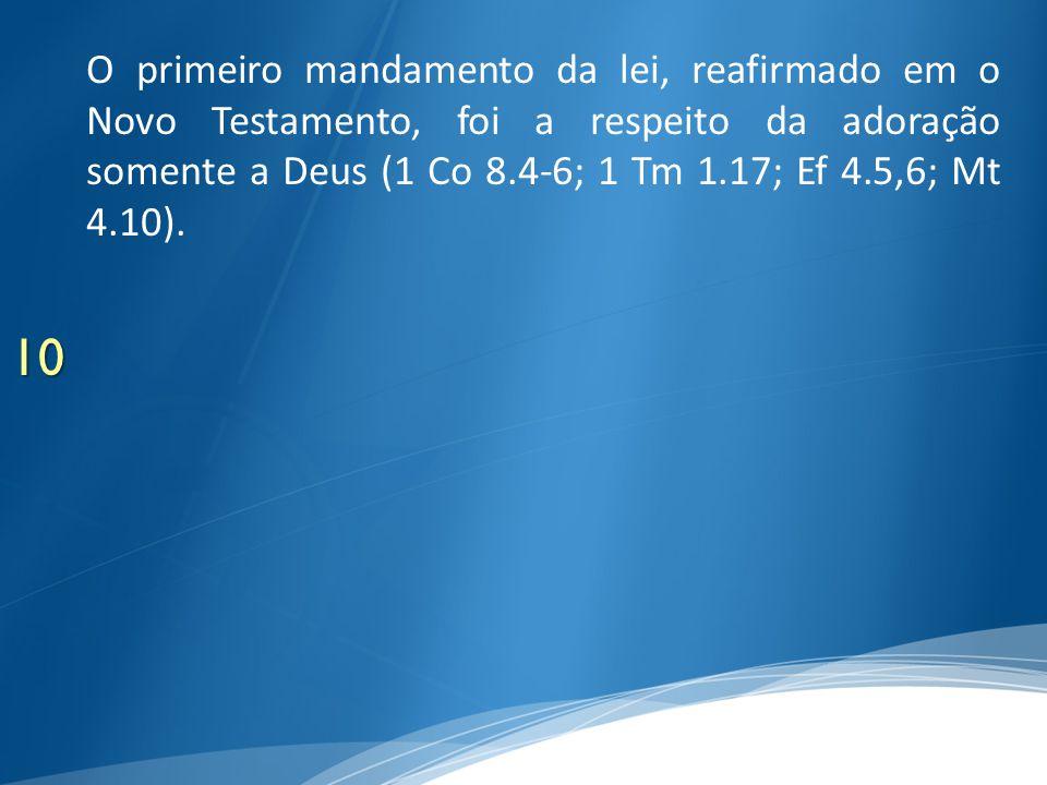 10 O primeiro mandamento da lei, reafirmado em o Novo Testamento, foi a respeito da adoração somente a Deus (1 Co 8.4-6; 1 Tm 1.17; Ef 4.5,6; Mt 4.10)