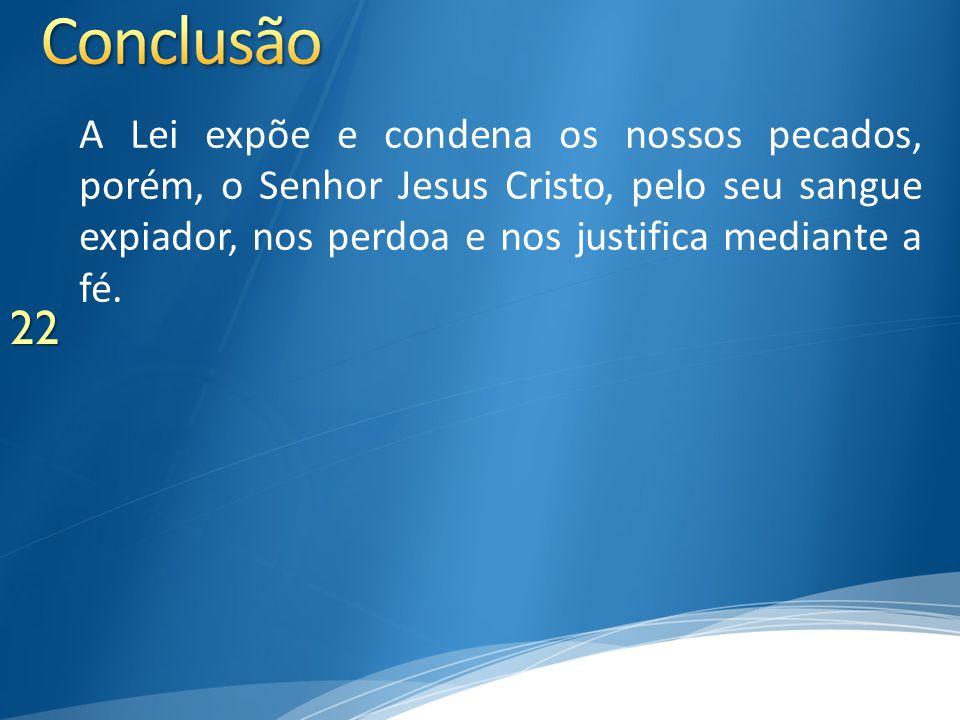 A Lei expõe e condena os nossos pecados, porém, o Senhor Jesus Cristo, pelo seu sangue expiador, nos perdoa e nos justifica mediante a fé. 22