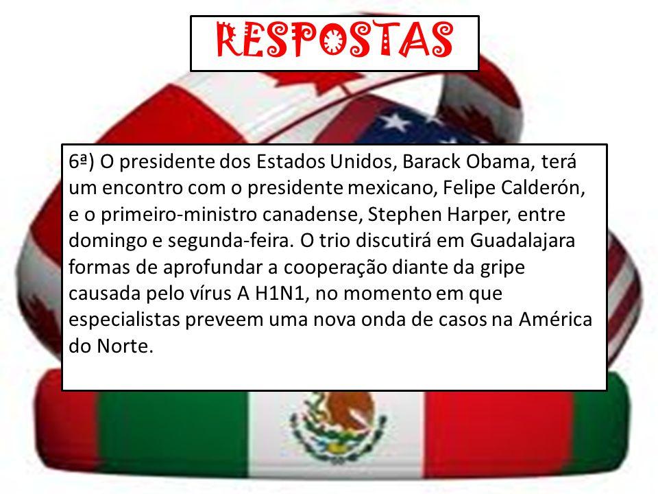 RESPOSTAS 6ª) O presidente dos Estados Unidos, Barack Obama, terá um encontro com o presidente mexicano, Felipe Calderón, e o primeiro-ministro canade