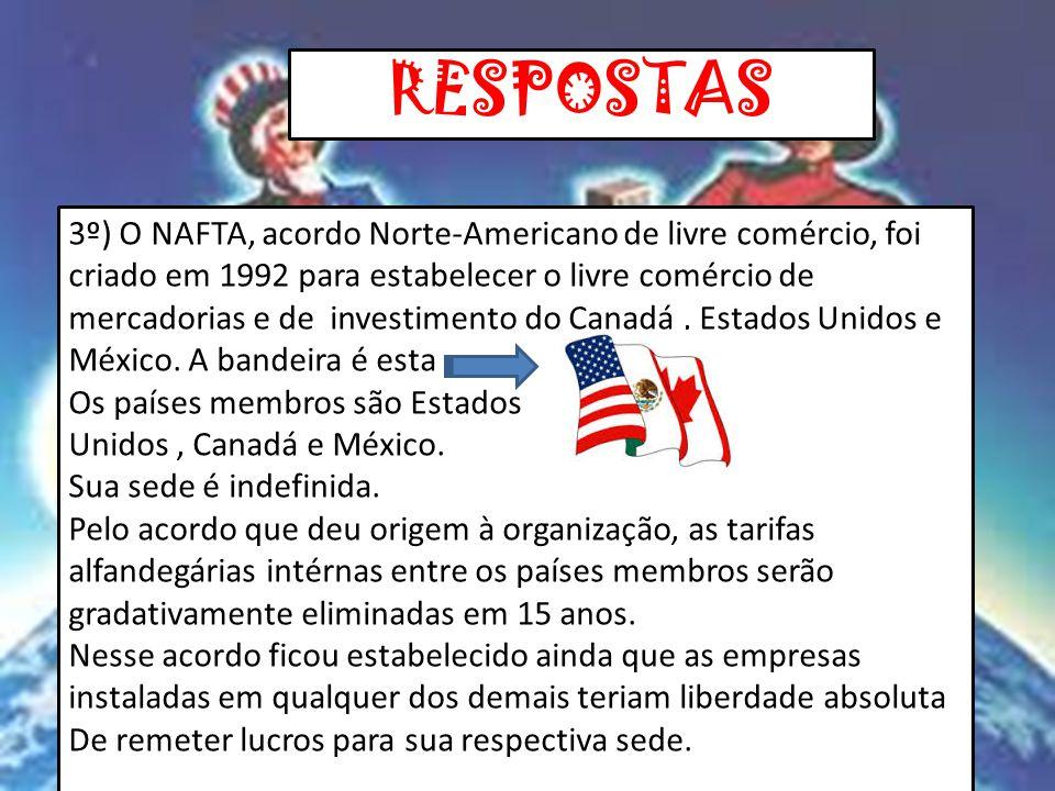 RESPOSTAS 3º) O NAFTA, acordo Norte-Americano de livre comércio, foi criado em 1992 para estabelecer o livre comércio de mercadorias e de investimento