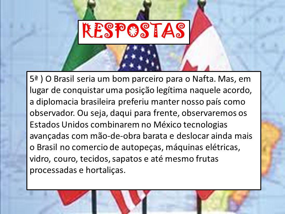 RESPOSTAS 5ª ) O Brasil seria um bom parceiro para o Nafta. Mas, em lugar de conquistar uma posição legítima naquele acordo, a diplomacia brasileira p