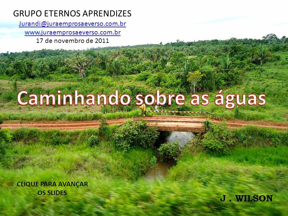 GRUPO ETERNOS APRENDIZES Jurandi@juraemprosaeverso.com.br www.juraemprosaeverso.com.br 17 de novembro de 2011 CLIQUE PARA AVANÇAR OS SLIDES