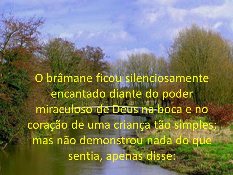 O brâmane ficou silenciosamente encantado diante do poder miraculoso de Deus na boca e no coração de uma criança tão simples; mas não demonstrou nada do que sentia, apenas disse: