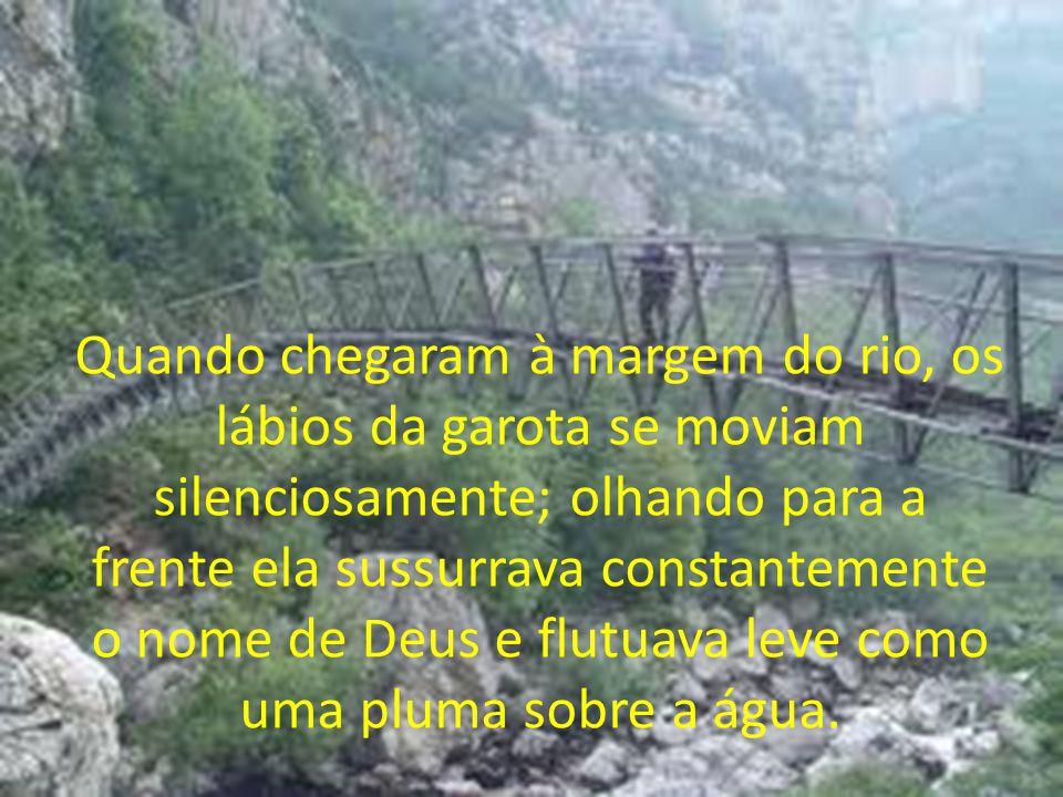 Quando chegaram à margem do rio, os lábios da garota se moviam silenciosamente; olhando para a frente ela sussurrava constantemente o nome de Deus e f
