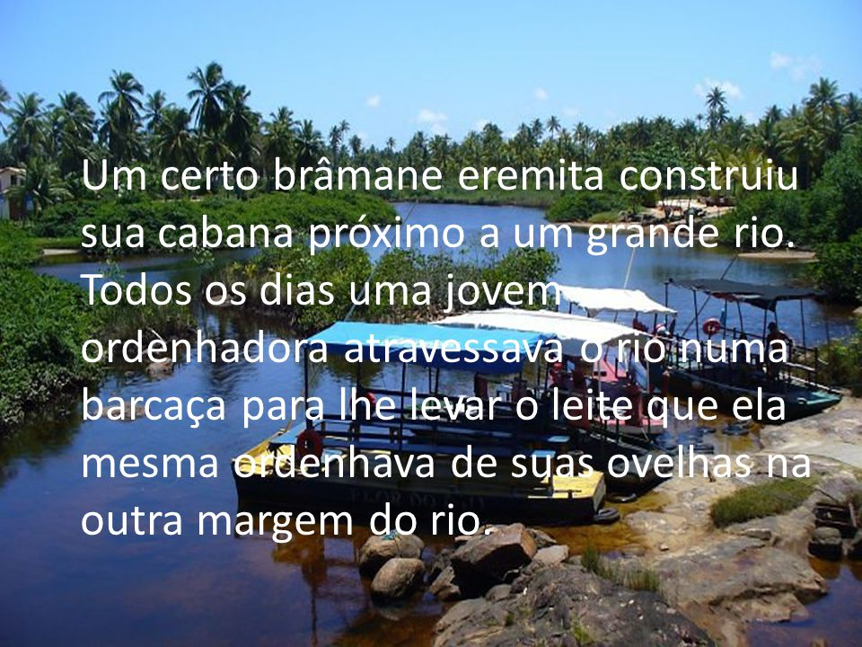 Um certo brâmane eremita construiu sua cabana próximo a um grande rio. Todos os dias uma jovem ordenhadora atravessava o rio numa barcaça para lhe lev