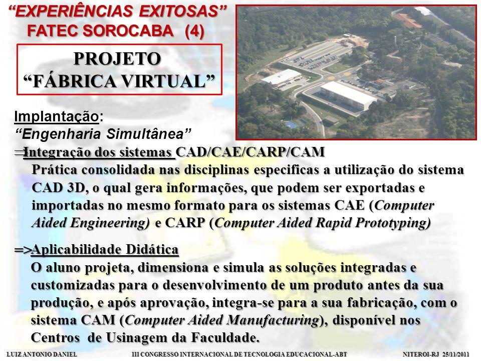 LUIZ ANTONIO DANIEL III CONGRESSO INTERNACIONAL DE TECNOLOGIA EDUCACIONAL-ABT NITEROI-RJ 25/11/2011 EXPERIÊNCIAS EXITOSAS FATEC SOROCABA (4) PROJETO FÁBRICA VIRTUAL Implantação: Engenharia Simultânea Integração dos sistemas CAD/CAE/CARP/CAM Integração dos sistemas CAD/CAE/CARP/CAM Prática consolidada nas disciplinas especificas a utilização do sistema CAD 3D, o qual gera informações, que podem ser exportadas e importadas no mesmo formato para os sistemas CAE (Computer Aided Engineering) e CARP (Computer Aided Rapid Prototyping) Aplicabilidade Didática O aluno projeta, dimensiona e simula as soluções integradas e customizadas para o desenvolvimento de um produto antes da sua produção, e após aprovação, integra-se para a sua fabricação, com o sistema CAM (Computer Aided Manufacturing), disponível nos Centros de Usinagem da Faculdade.