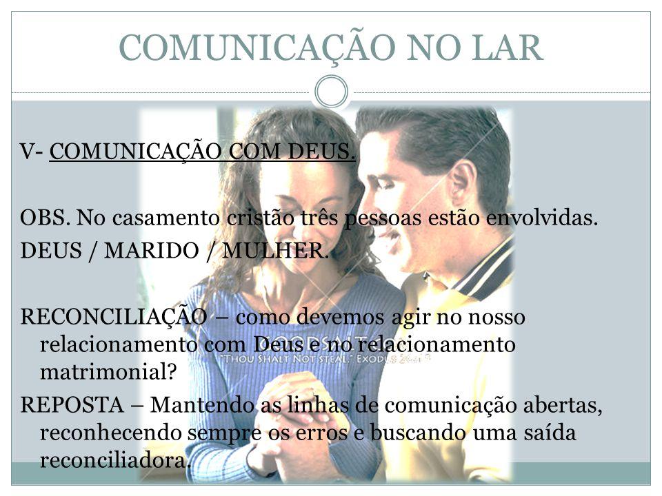 COMUNICAÇÃO NO LAR V- COMUNICAÇÃO COM DEUS. OBS. No casamento cristão três pessoas estão envolvidas. DEUS / MARIDO / MULHER. RECONCILIAÇÃO – como deve