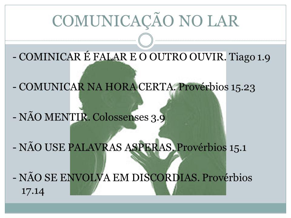 COMUNICAÇÃO NO LAR - COMINICAR É FALAR E O OUTRO OUVIR. Tiago 1.9 - COMUNICAR NA HORA CERTA. Provérbios 15.23 - NÃO MENTIR. Colossenses 3.9 - NÃO USE