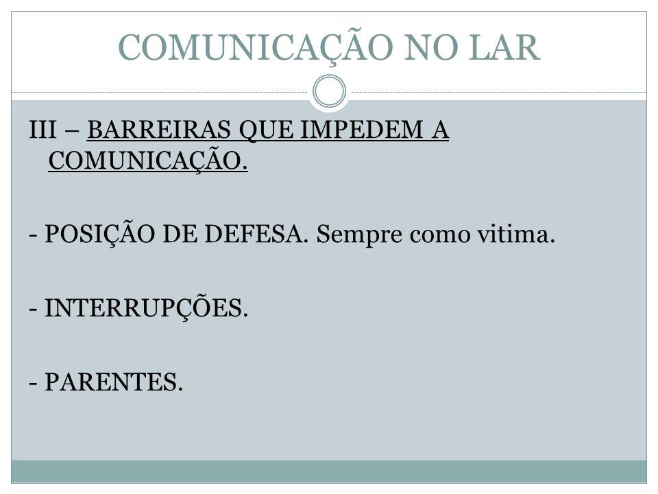 COMUNICAÇÃO NO LAR III – BARREIRAS QUE IMPEDEM A COMUNICAÇÃO. - POSIÇÃO DE DEFESA. Sempre como vitima. - INTERRUPÇÕES. - PARENTES.