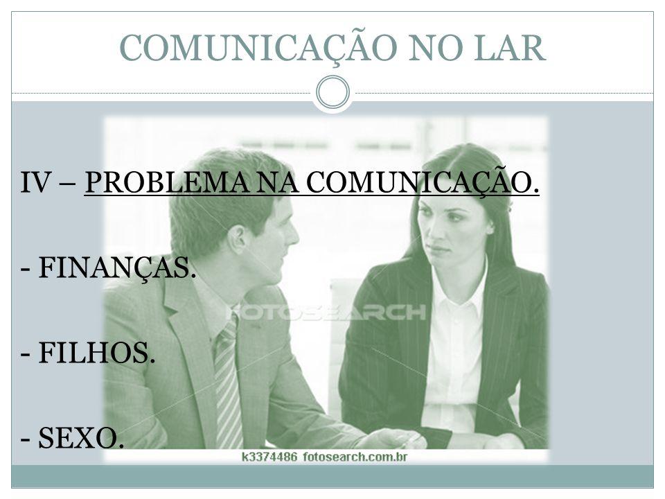 COMUNICAÇÃO NO LAR IV – PROBLEMA NA COMUNICAÇÃO. - FINANÇAS. - FILHOS. - SEXO.