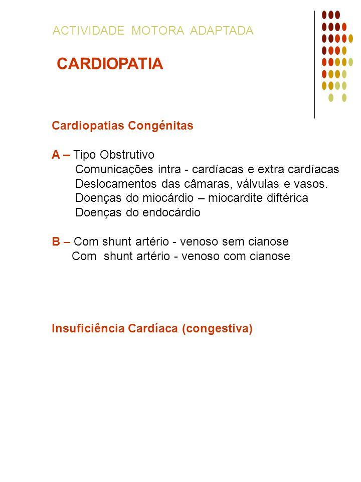 ACTIVIDADE MOTORA ADAPTADA CARDIOPATIA Cardiopatias Congénitas A – Tipo Obstrutivo Comunicações intra - cardíacas e extra cardíacas Deslocamentos das