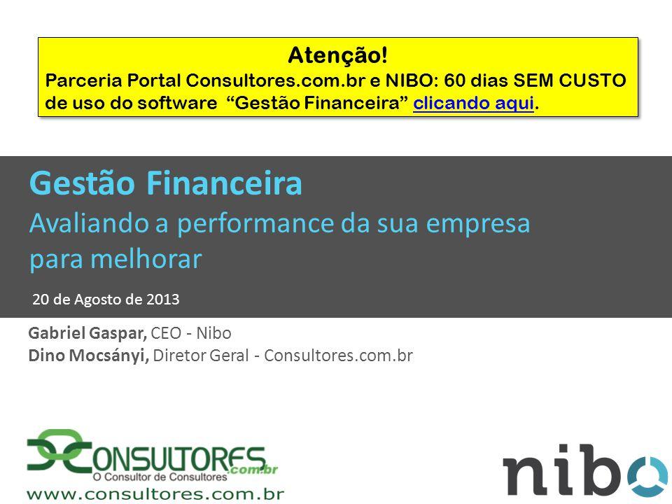 Gestão Financeira Avaliando a performance da sua empresa para melhorar 20 de Agosto de 2013 Gabriel Gaspar, CEO - Nibo Dino Mocsányi, Diretor Geral - Consultores.com.br Atenção.