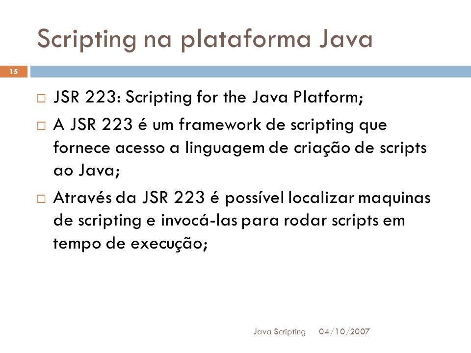 Scripting na plataforma Java 04/10/2007 Java Scripting 15 JSR 223: Scripting for the Java Platform; A JSR 223 é um framework de scripting que fornece acesso a linguagem de criação de scripts ao Java; Através da JSR 223 é possível localizar maquinas de scripting e invocá-las para rodar scripts em tempo de execução;