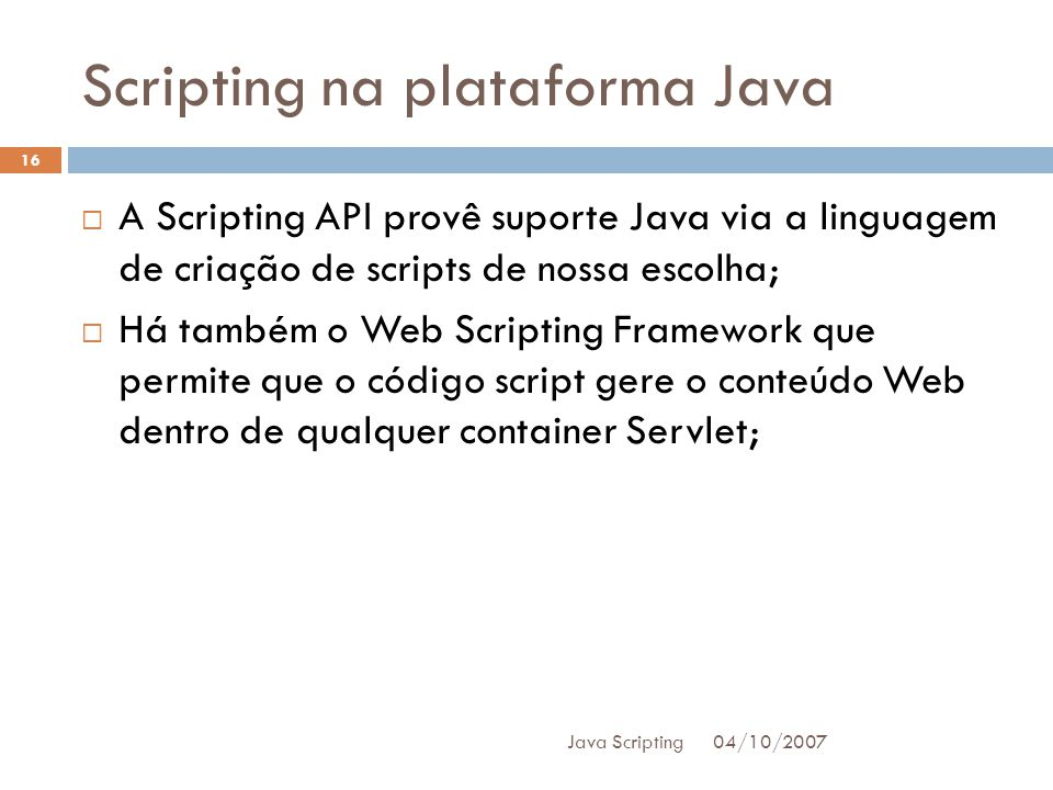 Scripting na plataforma Java 04/10/2007 Java Scripting 16 A Scripting API provê suporte Java via a linguagem de criação de scripts de nossa escolha; Há também o Web Scripting Framework que permite que o código script gere o conteúdo Web dentro de qualquer container Servlet;