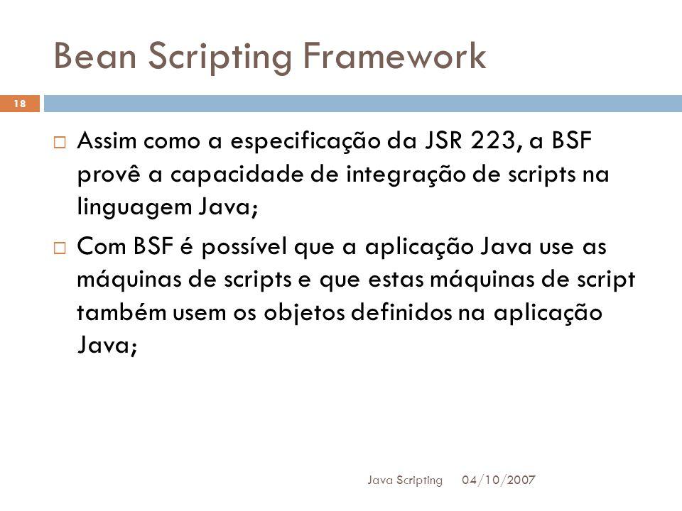 Bean Scripting Framework 04/10/2007 Java Scripting 18 Assim como a especificação da JSR 223, a BSF provê a capacidade de integração de scripts na linguagem Java; Com BSF é possível que a aplicação Java use as máquinas de scripts e que estas máquinas de script também usem os objetos definidos na aplicação Java;