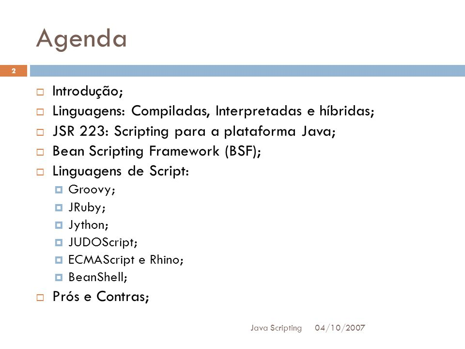 Agenda 04/10/2007 Java Scripting 2 Introdução; Linguagens: Compiladas, Interpretadas e híbridas; JSR 223: Scripting para a plataforma Java; Bean Scripting Framework (BSF); Linguagens de Script: Groovy; JRuby; Jython; JUDOScript; ECMAScript e Rhino; BeanShell; Prós e Contras;