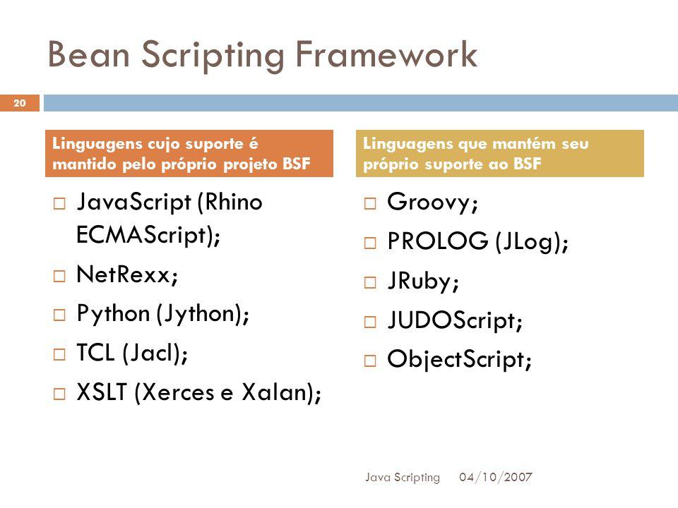 Bean Scripting Framework JavaScript (Rhino ECMAScript); NetRexx; Python (Jython); TCL (Jacl); XSLT (Xerces e Xalan); Groovy; PROLOG (JLog); JRuby; JUDOScript; ObjectScript; 04/10/2007 20 Java Scripting Linguagens cujo suporte é mantido pelo próprio projeto BSF Linguagens que mantém seu próprio suporte ao BSF