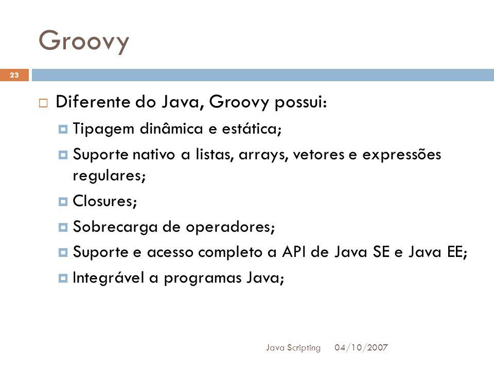 Groovy 04/10/2007 Java Scripting 23 Diferente do Java, Groovy possui: Tipagem dinâmica e estática; Suporte nativo a listas, arrays, vetores e expressões regulares; Closures; Sobrecarga de operadores; Suporte e acesso completo a API de Java SE e Java EE; Integrável a programas Java;