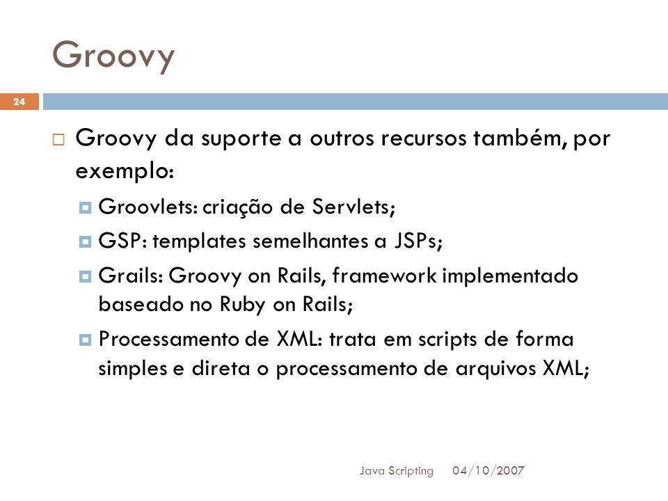 Groovy 04/10/2007 Java Scripting 24 Groovy da suporte a outros recursos também, por exemplo: Groovlets: criação de Servlets; GSP: templates semelhantes a JSPs; Grails: Groovy on Rails, framework implementado baseado no Ruby on Rails; Processamento de XML: trata em scripts de forma simples e direta o processamento de arquivos XML;