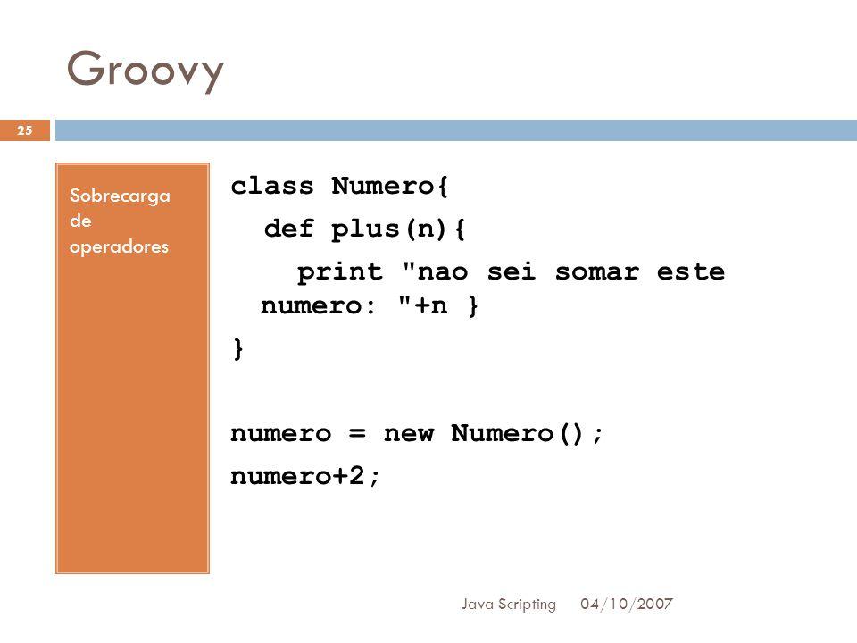 Groovy 04/10/2007 Java Scripting 25 Sobrecarga de operadores class Numero{ def plus(n){ print nao sei somar este numero: +n } } numero = new Numero(); numero+2;