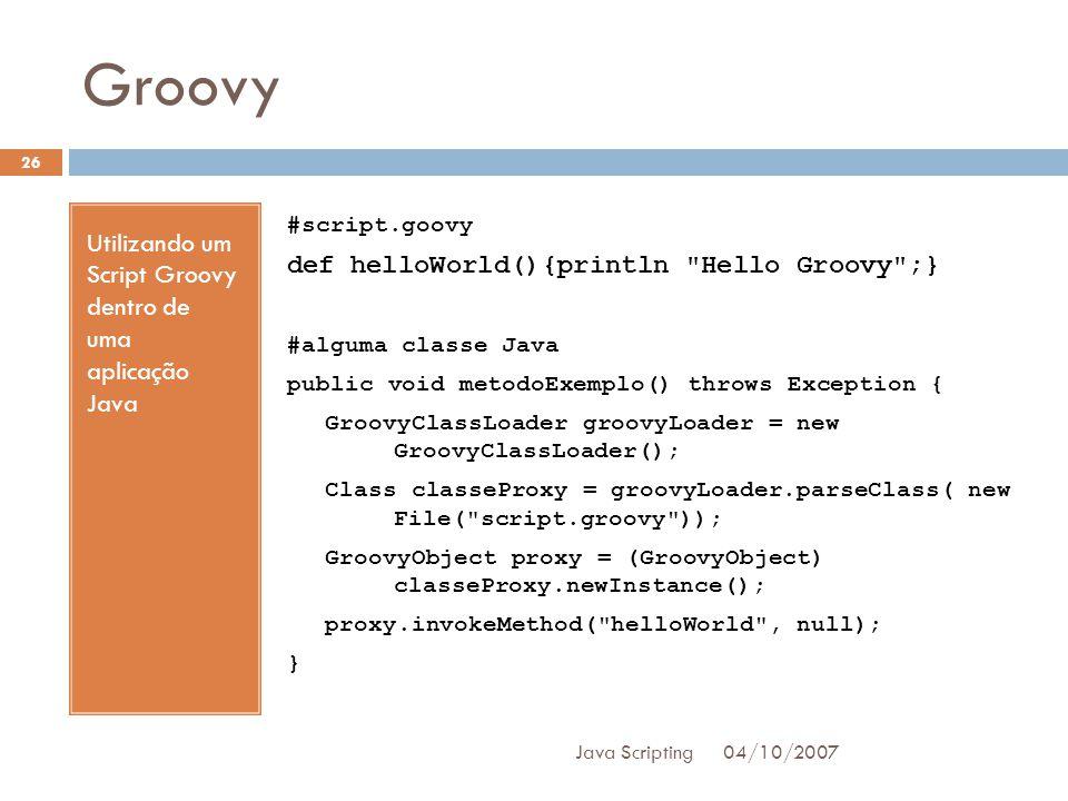 Groovy 04/10/2007 Java Scripting 26 Utilizando um Script Groovy dentro de uma aplicação Java #script.goovy def helloWorld(){println Hello Groovy ;} #alguma classe Java public void metodoExemplo() throws Exception { GroovyClassLoader groovyLoader = new GroovyClassLoader(); Class classeProxy = groovyLoader.parseClass( new File( script.groovy )); GroovyObject proxy = (GroovyObject) classeProxy.newInstance(); proxy.invokeMethod( helloWorld , null); }