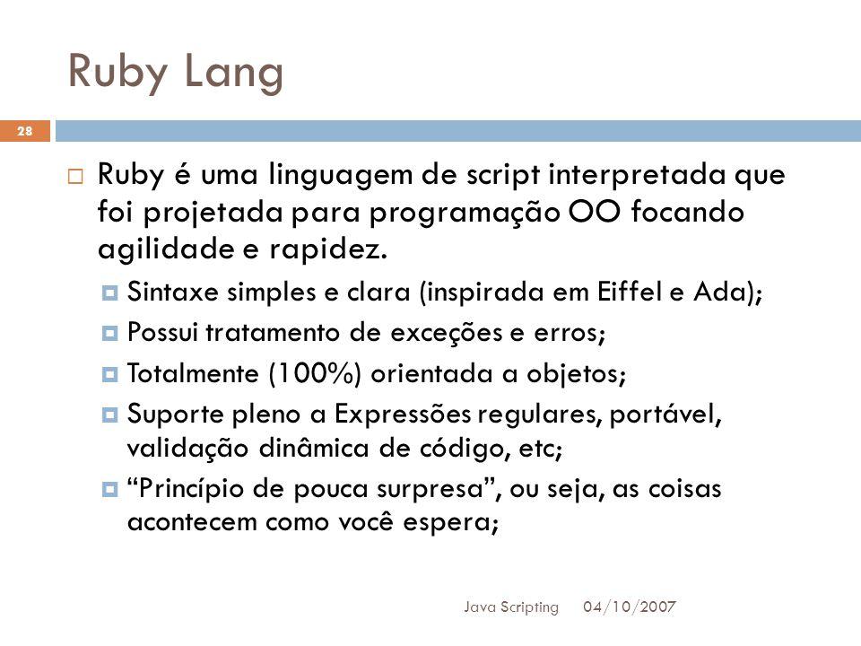 Ruby Lang 04/10/2007 Java Scripting 28 Ruby é uma linguagem de script interpretada que foi projetada para programação OO focando agilidade e rapidez.
