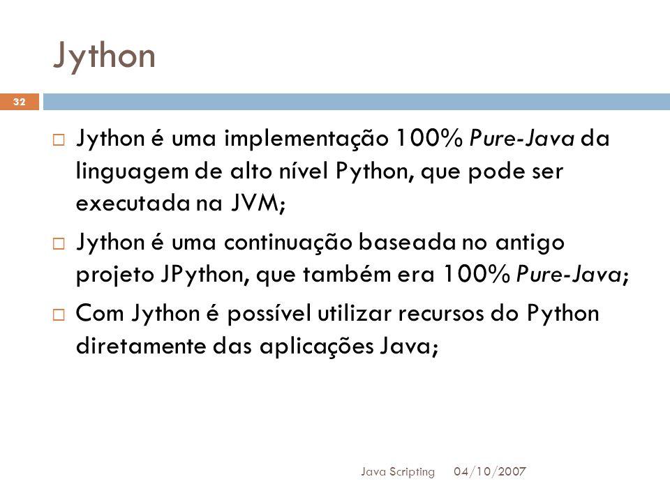 Jython 04/10/2007 Java Scripting 32 Jython é uma implementação 100% Pure-Java da linguagem de alto nível Python, que pode ser executada na JVM; Jython é uma continuação baseada no antigo projeto JPython, que também era 100% Pure-Java; Com Jython é possível utilizar recursos do Python diretamente das aplicações Java;