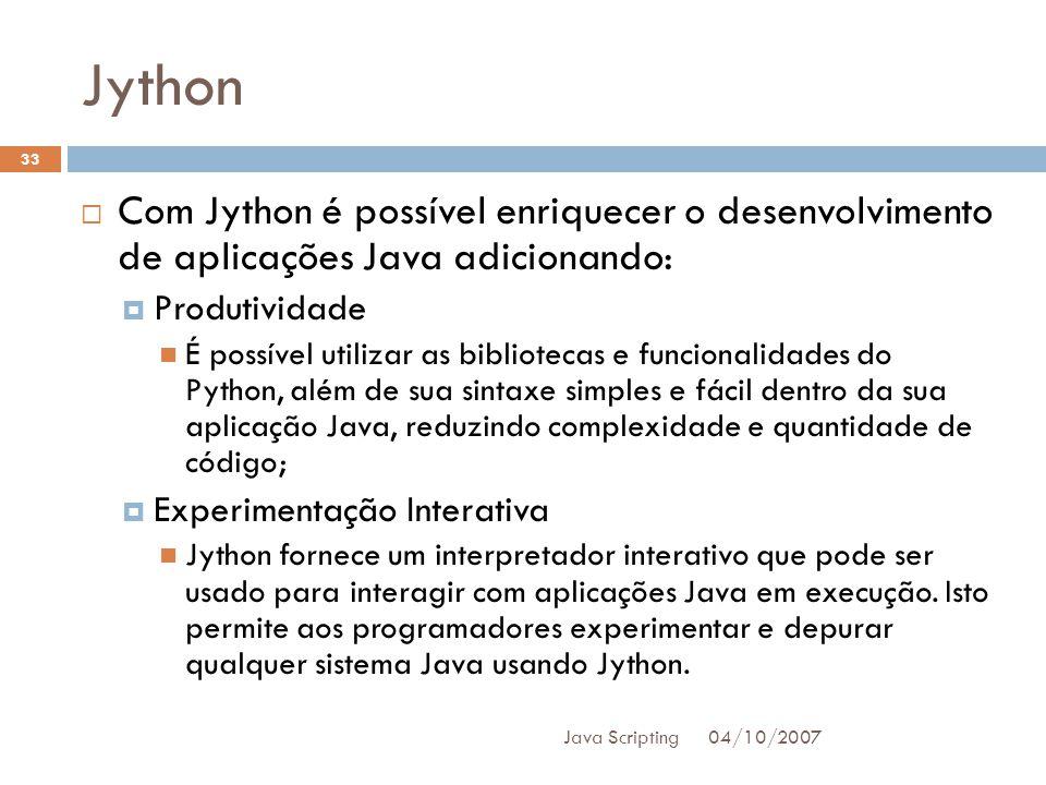 Jython 04/10/2007 Java Scripting 33 Com Jython é possível enriquecer o desenvolvimento de aplicações Java adicionando: Produtividade É possível utilizar as bibliotecas e funcionalidades do Python, além de sua sintaxe simples e fácil dentro da sua aplicação Java, reduzindo complexidade e quantidade de código; Experimentação Interativa Jython fornece um interpretador interativo que pode ser usado para interagir com aplicações Java em execução.