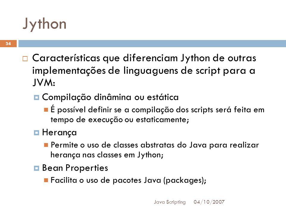 Jython 04/10/2007 Java Scripting 34 Características que diferenciam Jython de outras implementações de linguaguens de script para a JVM: Compilação dinâmina ou estática É possível definir se a compilação dos scripts será feita em tempo de execução ou estaticamente; Herança Permite o uso de classes abstratas do Java para realizar herança nas classes em Jython; Bean Properties Facilita o uso de pacotes Java (packages);