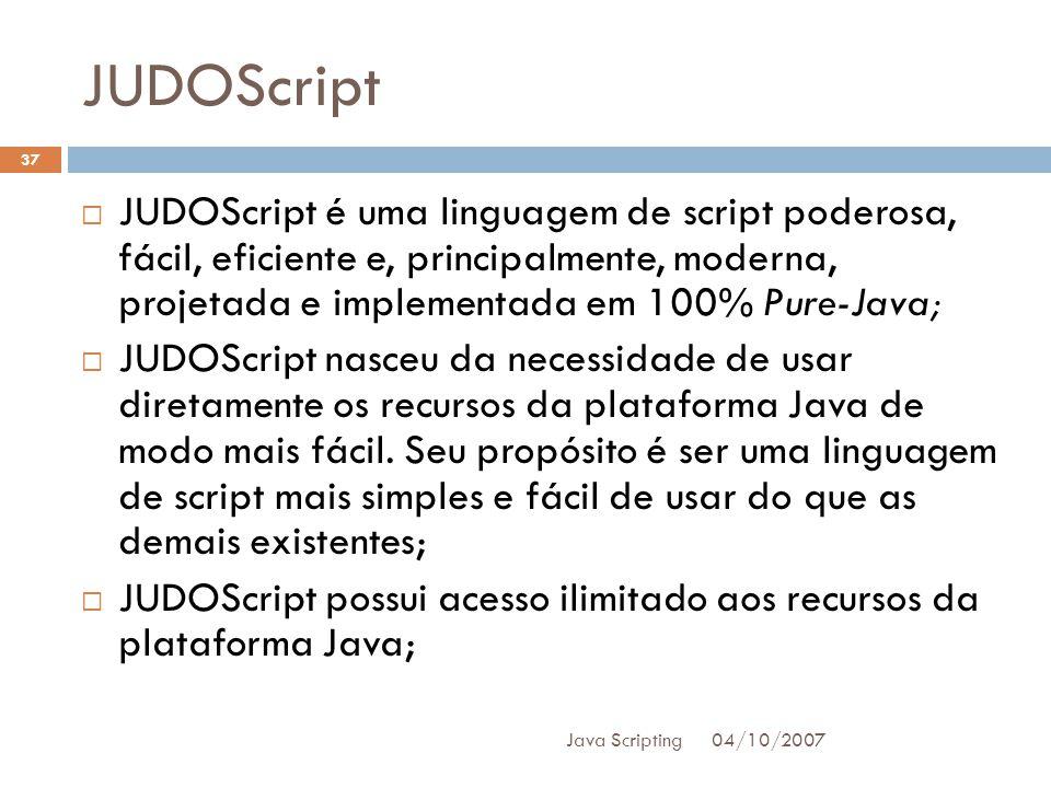 JUDOScript 04/10/2007 Java Scripting 37 JUDOScript é uma linguagem de script poderosa, fácil, eficiente e, principalmente, moderna, projetada e implementada em 100% Pure-Java; JUDOScript nasceu da necessidade de usar diretamente os recursos da plataforma Java de modo mais fácil.