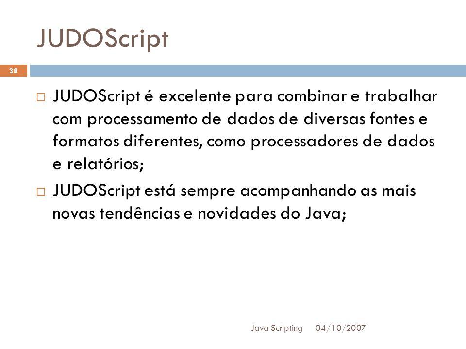 JUDOScript 04/10/2007 Java Scripting 38 JUDOScript é excelente para combinar e trabalhar com processamento de dados de diversas fontes e formatos diferentes, como processadores de dados e relatórios; JUDOScript está sempre acompanhando as mais novas tendências e novidades do Java;