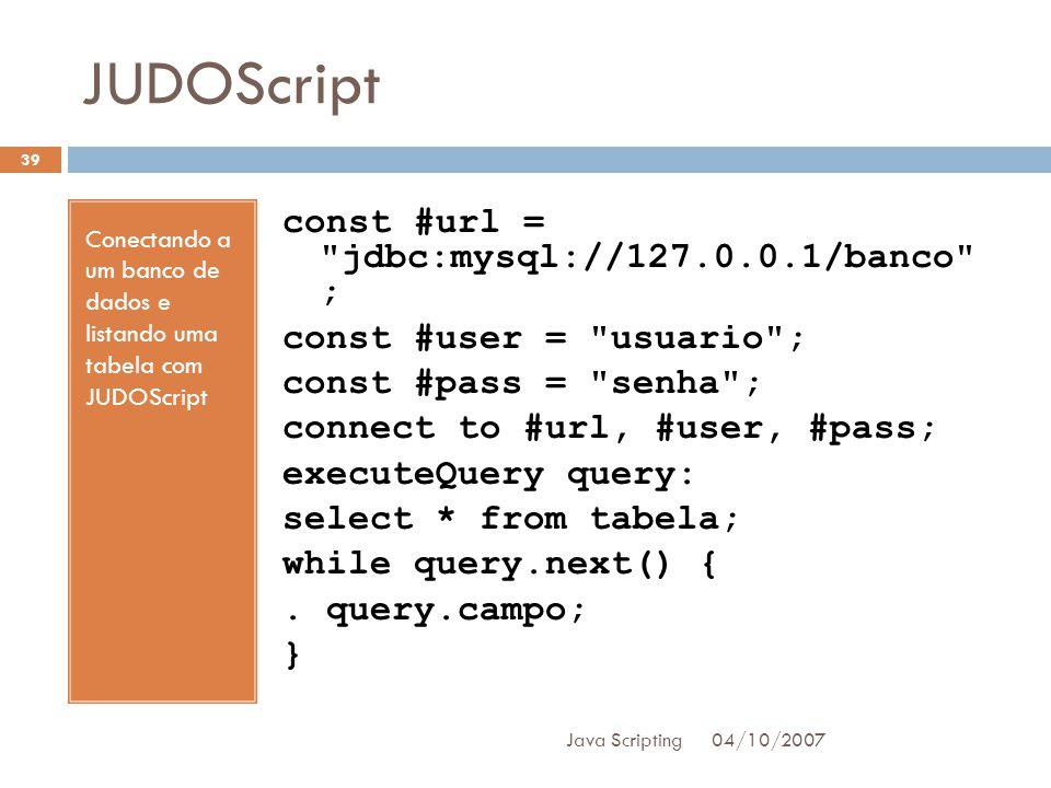 JUDOScript 04/10/2007 Java Scripting 39 Conectando a um banco de dados e listando uma tabela com JUDOScript const #url = jdbc:mysql://127.0.0.1/banco ; const #user = usuario ; const #pass = senha ; connect to #url, #user, #pass; executeQuery query: select * from tabela; while query.next() {.
